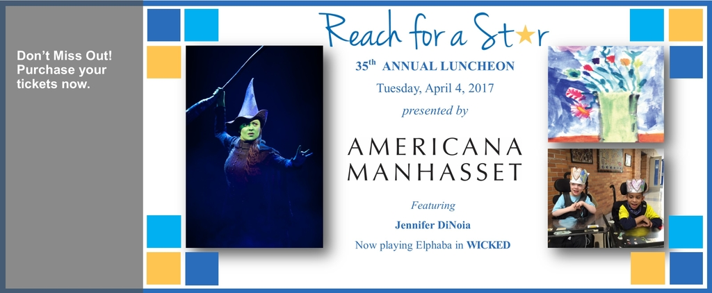 Don't Miss Out! Purchase your tickets now. Reach for a Star 35th Annual Luncheon - April 4, 2017 - presented by Americana Manhasset - featuring Jennifer DiNoia - Now playing Elphaba in WICKED
