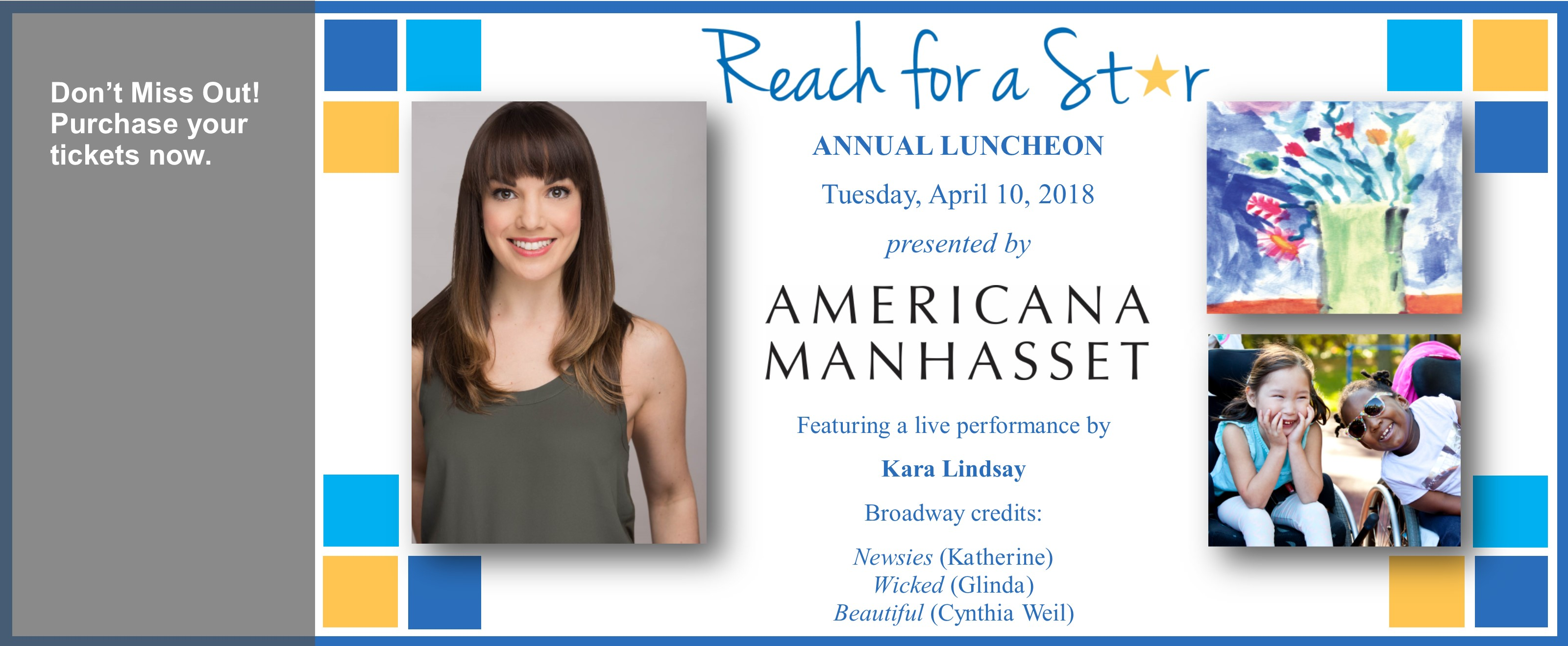 Reach for a Star Annual Luncheon, April 10, 2018 presented by Americana Manhasset. Featuring a live performance by Kara Lindsay. Broadway credits: Newsies (Katherine), Wicked (Glinda), Beautiful (Cynthia Weil). Don't miss out! Purchase your tickets now.