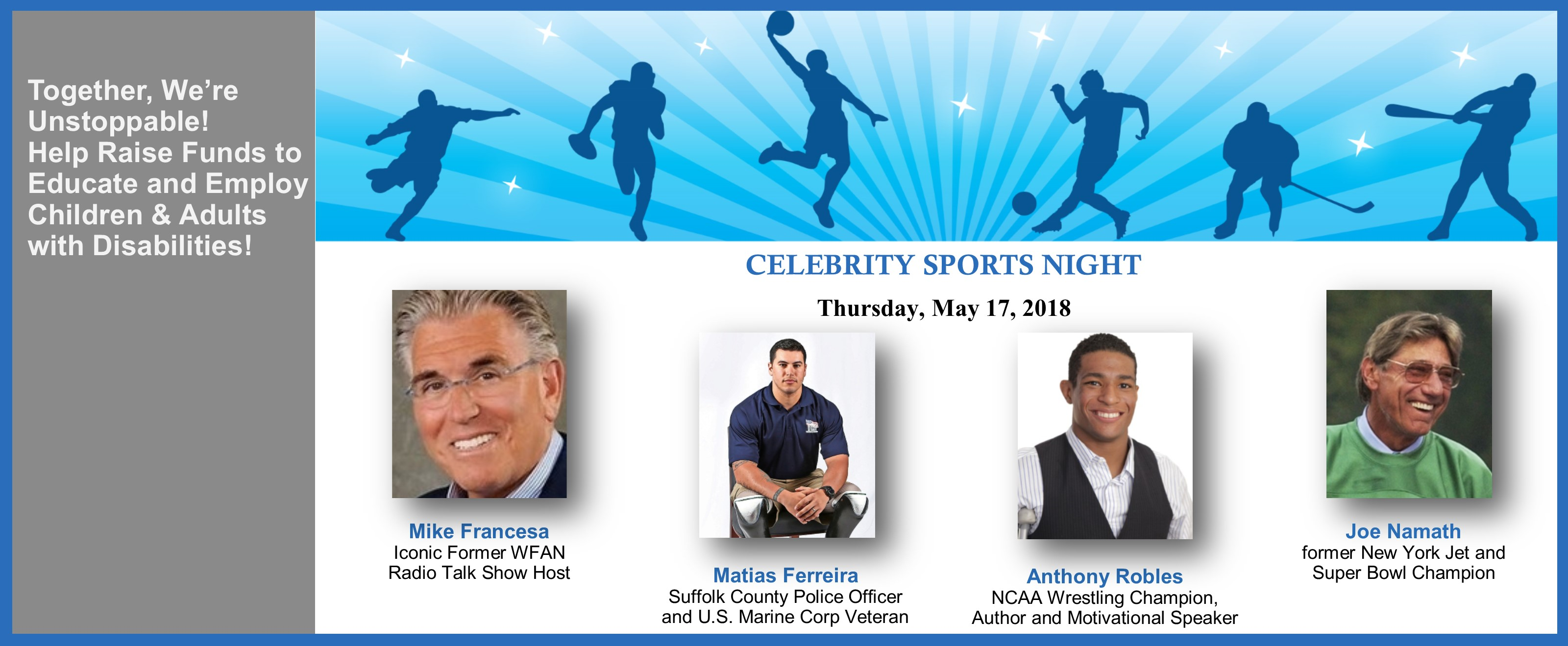 Celebrity Sports Night, May 17, 2018. Together, We're Unstoppable! Help Raise Funds to Educate and Employ Children & Adults with Disabilities! This year's special guests include: Mike Francesa, Iconic Former WFAN Radio Talk Show Host, Matias Ferreira, Suffolk PD and US Marine Corp Vet, Anthony Robles, NCAA Wrestling Champ and Joe Namath, Former NY Jet and Super Bowl Champ.
