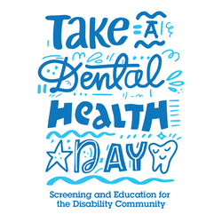 Take a Dental Health Day - Screening and Education for the Disability Community.
