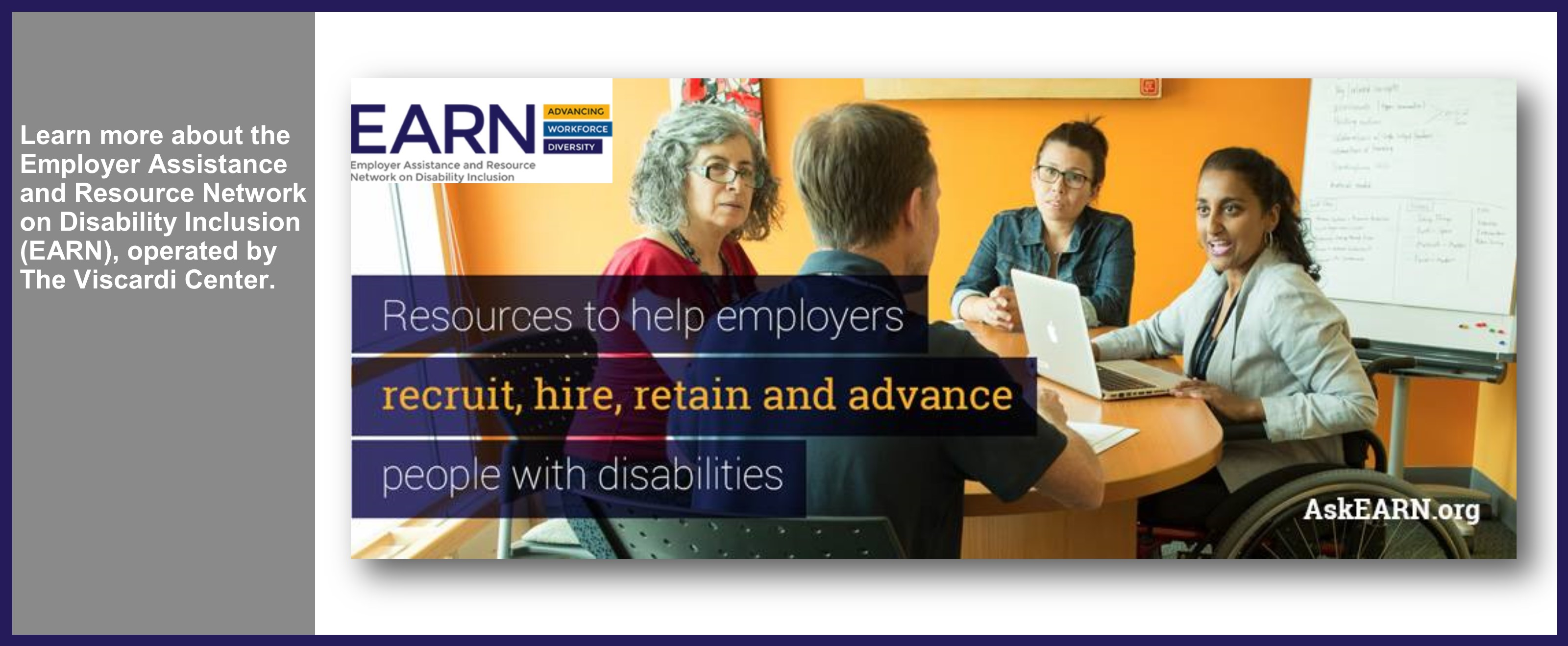 Learn more about the Employer Assistance and Resource Network on Disability Inclusion (EARN), operated by The Viscardi Center. Resources to help employers recruit, hire, retain and advance people with disabilities. AskEARN.org