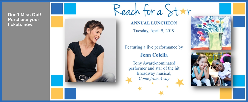Reach for a Star Annual Luncheon - April 9, 2019. Featuring a live performance by Jenn Colella. Tony Award-nominated performer and star of the hit Broadway musical, Come from Away. Don't Miss Out! Purchase your tickets now.