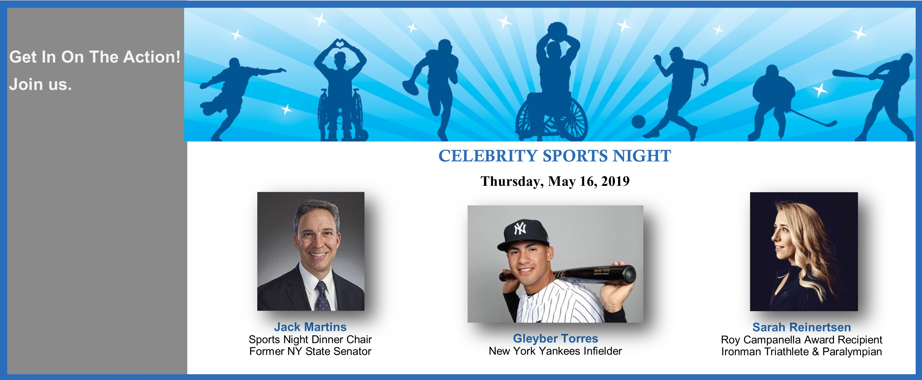 Get in on the actions! Join us. Celebrity Sports Night, May 16, 2019. Featuring Gleyber Torres, NY Yankees, Jack Martins, Dinner Chair and Sarah Reinertsen, Ironman Triathlete and Paralympian.