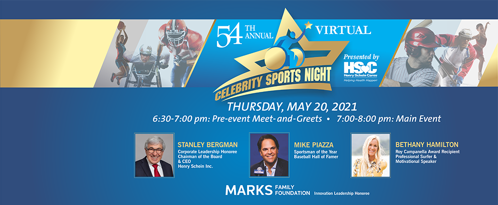 54th Annual Virtual Celebrity Sports Night. Thursday, May 20, 2021. 6:30 to 7:00 pm: Pre-event Meet and Greets, 7:00 to 8:00 pm: Main Event. Honoring Stanley Bergman, Corporate Leadership Honoree, Chairman of The Board & CEO, Henry Schein Inc., Mike Piazza, Sportsman of The Year, Baseball Hall Of Famer, Bethany Hamilton, Roy Campanella Award Recipient, Professional Surfer & Motivational Speaker and The Marks Family Foundation, Innovation Leadership Honoree.